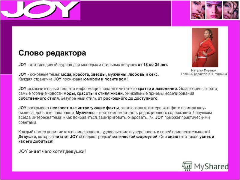 Слово редактора JOY - это трендовый журнал для молодых и стильных девушек от 18 до 35 лет. JOY - основные темы: мода, красота, звезды, мужчины, любовь и секс. Каждая страничка JOY пронизана юмором и позитивом! JOY исключительный тем, что информация п