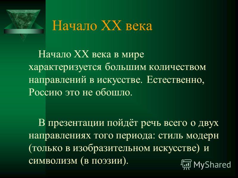Начало XX века в мире характеризуется большим количеством направлений в искусстве. Естественно, Россию это не обошло. В презентации пойдёт речь всего о двух направлениях того периода: стиль модерн (только в изобразительном искусстве) и символизм (в п