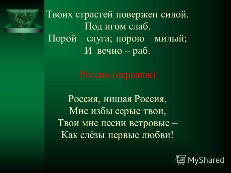 Твоих страстей повержен силой. Под игом слаб. Порой – слуга; порою – милый; И вечно – раб. Россия (отрывок) Россия, нищая Россия, Мне избы серые твои, Твои мне песни ветровые – Как слёзы первые любви!