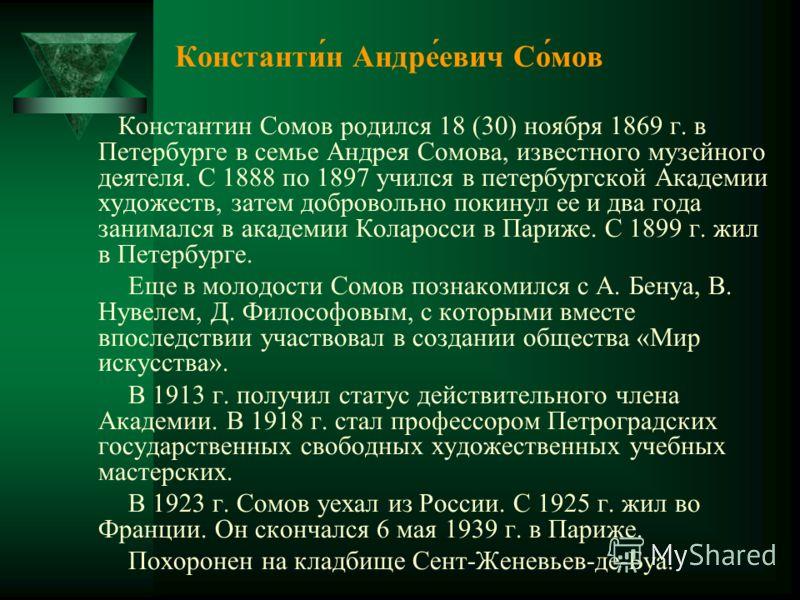 Константи́н Андре́евич Со́мов Константин Сомов родился 18 (30) ноября 1869 г. в Петербурге в семье Андрея Сомова, известного музейного деятеля. С 1888 по 1897 учился в петербургской Академии художеств, затем добровольно покинул ее и два года занималс