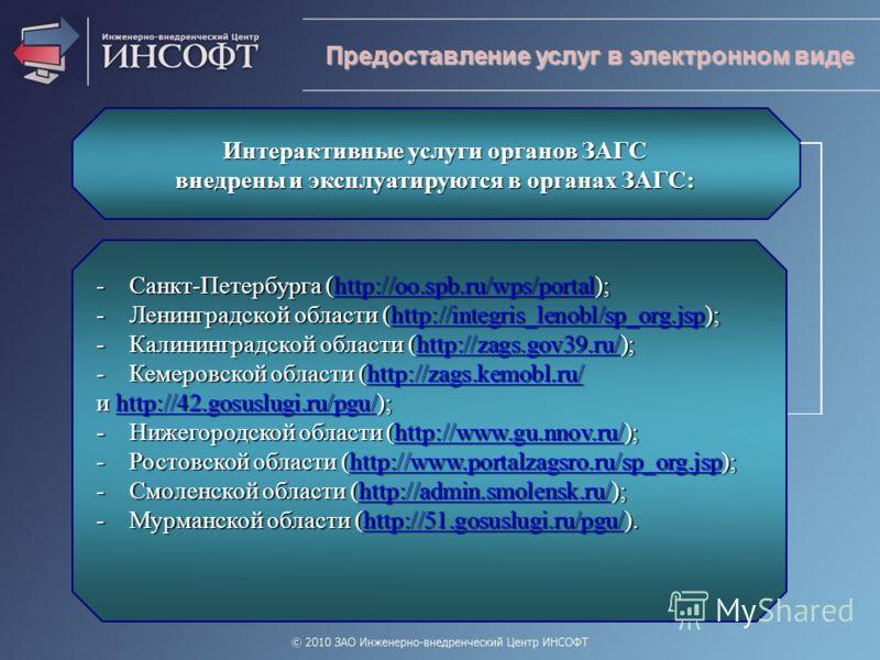 Предоставление услуг в электронном виде Интерактивные услуги органов ЗАГС внедрены и эксплуатируются в органах ЗАГС: -Санкт-Петербурга (http://oo.spb.ru/wps/portal); http://oo.spb.ru/wps/portal -Ленинградской области (http://integris_lenobl/sp_org.js
