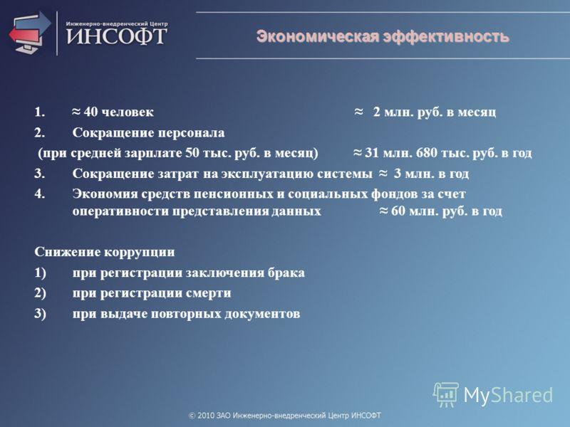 1. 40 человек 2 млн. руб. в месяц 2.Сокращение персонала (при средней зарплате 50 тыс. руб. в месяц) 31 млн. 680 тыс. руб. в год 3.Сокращение затрат на эксплуатацию системы 3 млн. в год 4.Экономия средств пенсионных и социальных фондов за счет операт