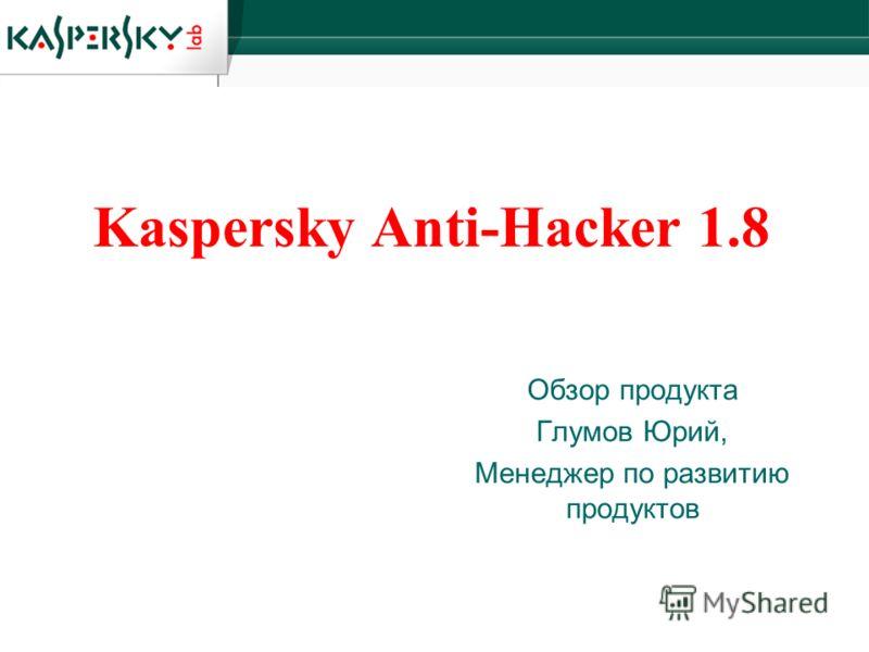 Kaspersky Anti-Hacker 1.8 Обзор продукта Глумов Юрий, Менеджер по развитию продуктов