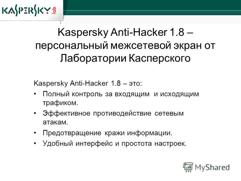 Kaspersky Anti-Hacker 1.8 – персональный межсетевой экран от Лаборатории Касперского Kaspersky Anti-Hacker 1.8 – это: Полный контроль за входящим и исходящим трафиком. Эффективное противодействие сетевым атакам. Предотвращение кражи информации. Удобн