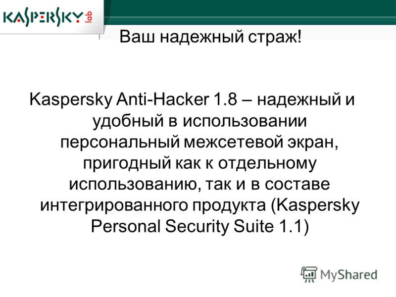 Ваш надежный страж! Kaspersky Anti-Hacker 1.8 – надежный и удобный в использовании персональный межсетевой экран, пригодный как к отдельному использованию, так и в составе интегрированного продукта (Kaspersky Personal Security Suite 1.1)