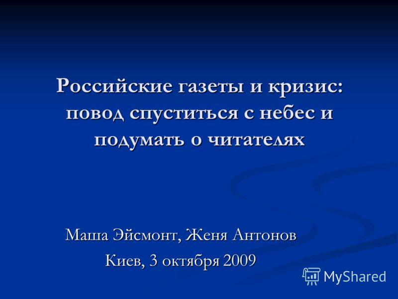 Российские газеты и кризис: повод спуститься с небес и подумать о читателях Маша Эйсмонт, Женя Антонов Киев, 3 октября 2009 Киев, 3 октября 2009