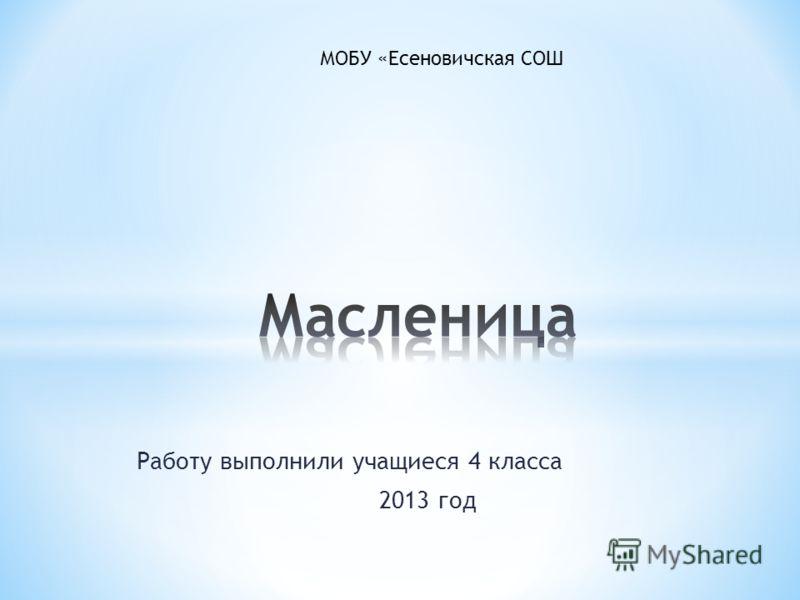 Работу выполнили учащиеся 4 класса 2013 год МОБУ «Есеновичская СОШ