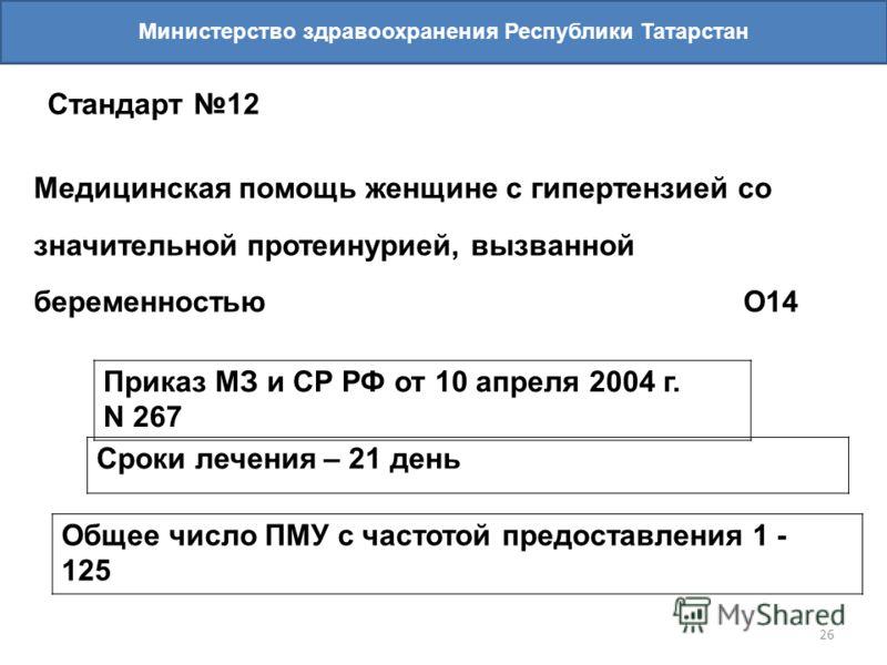 26 Министерство здравоохранения Республики Татарстан Стандарт 12 Медицинская помощь женщине с гипертензией со значительной протеинурией, вызванной беременностью О14 Приказ МЗ и СР РФ от 10 апреля 2004 г. N 267 Сроки лечения – 21 день Общее число ПМУ