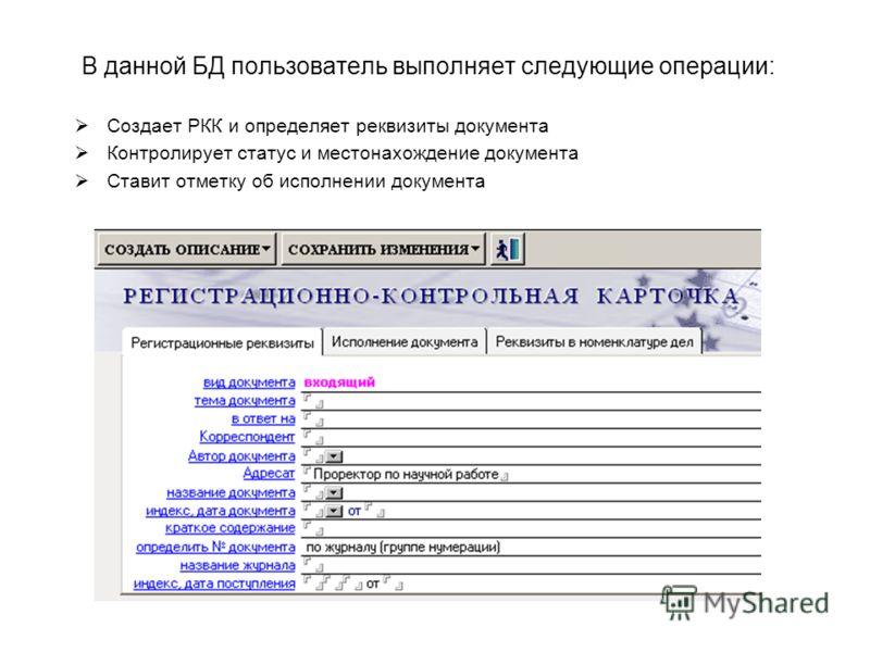 В данной БД пользователь выполняет следующие операции: Создает РКК и определяет реквизиты документа Контролирует статус и местонахождение документа Ставит отметку об исполнении документа