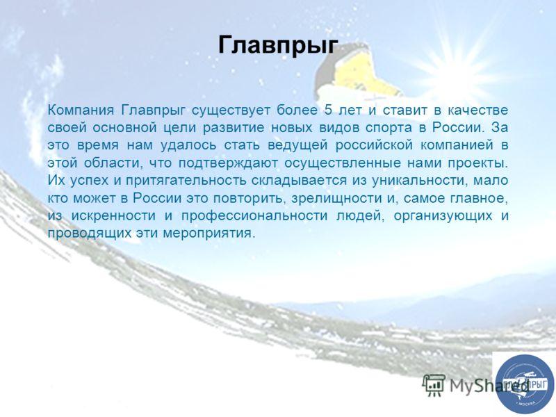 Главпрыг Компания Главпрыг существует более 5 лет и ставит в качестве своей основной цели развитие новых видов спорта в России. За это время нам удалось стать ведущей российской компанией в этой области, что подтверждают осуществленные нами проекты.