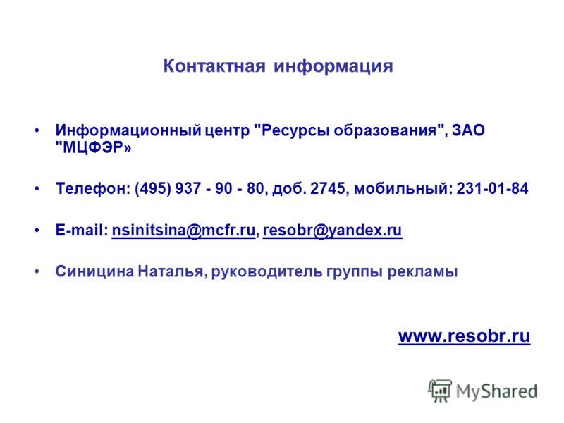 Контактная информация Информационный центр Ресурсы образования, ЗАО МЦФЭР» Телефон: (495) 937 - 90 - 80, доб. 2745, мобильный: 231-01-84 E-mail: nsinitsina@mcfr.ru, resobr@yandex.ru Синицина Наталья, руководитель группы рекламы www.resobr.ru