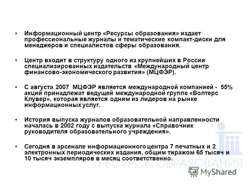 Кратко о компании Информационный центр «Ресурсы образования» издает профессиональные журналы и тематические компакт-диски для менеджеров и специалистов сферы образования. Центр входит в структуру одного из крупнейших в России специализированных издат