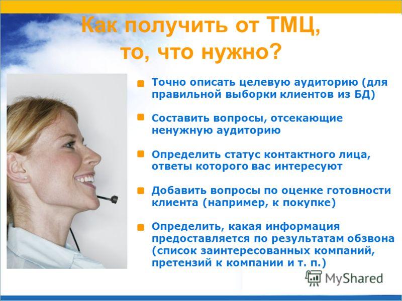 Как получить от ТМЦ, то, что нужно? Точно описать целевую аудиторию (для правильной выборки клиентов из БД) Составить вопросы, отсекающие ненужную аудиторию Определить статус контактного лица, ответы которого вас интересуют Добавить вопросы по оценке