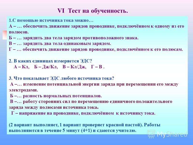 VI Тест на обученность. 1.С помощью источника тока можно… А – … обеспечить движение зарядов проводнике, подключённом к одному из его полюсов. Б – … зарядить два тела зарядом противоположного знака. В – … зарядить два тела одинаковым зарядом. Г – … об