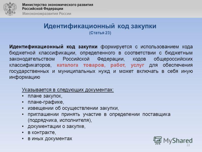 22 Идентификационный код закупки (Статья 23) Идентификационный код закупки формируется с использованием кода бюджетной классификации, определенного в соответствии с бюджетным законодательством Российской Федерации, кодов общероссийских классификаторо