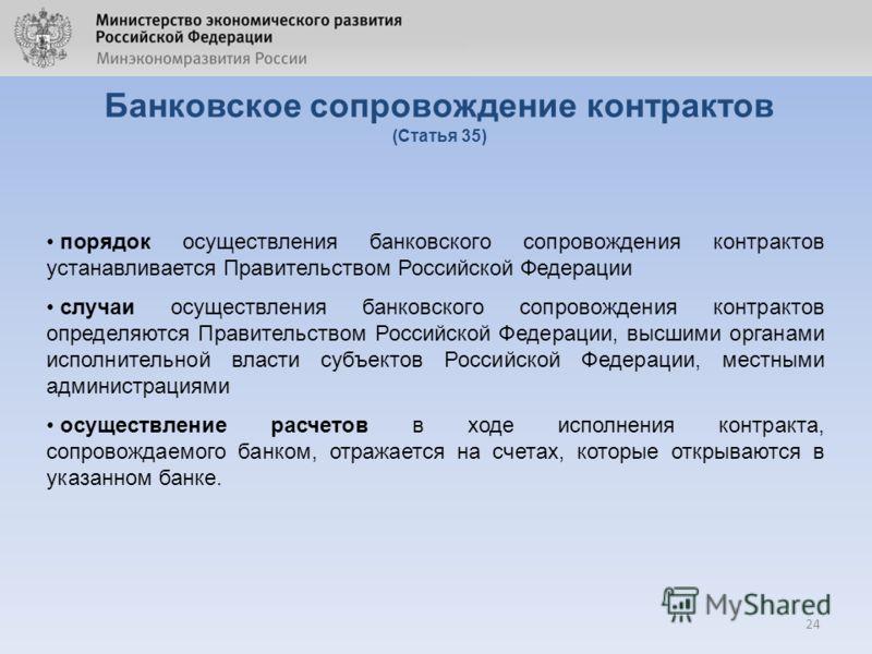 24 Банковское сопровождение контрактов (Статья 35) порядок осуществления банковского сопровождения контрактов устанавливается Правительством Российской Федерации случаи осуществления банковского сопровождения контрактов определяются Правительством Ро