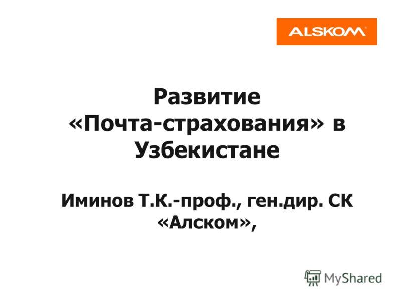 Развитие «Почта-страхования» в Узбекистане Иминов Т.К.-проф., ген.дир. СК «Алском»,