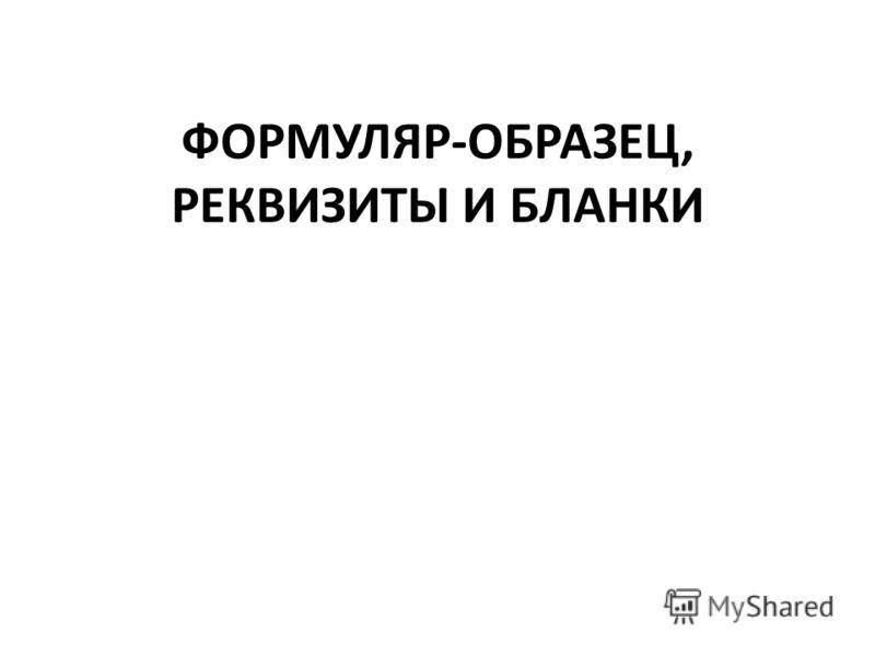 ФОРМУЛЯР-ОБРАЗЕЦ, РЕКВИЗИТЫ И БЛАНКИ