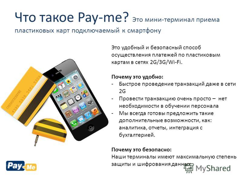 Что такое Pay-me? Это мини-терминал приема пластиковых карт подключаемый к смартфону Это удобный и безопасный способ осуществления платежей по пластиковым картам в сетях 2G/3G/Wi-Fi. Почему это удобно: -Быстрое проведение транзакций даже в сети 2G -П