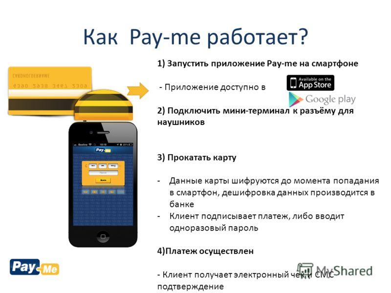 Как Pay-me работает? 1) Запустить приложение Pay-me на смартфоне - Приложение доступно в 2) Подключить мини-терминал к разъёму для наушников 3) Прокатать карту -Данные карты шифруются до момента попадания в смартфон, дешифровка данных производится в