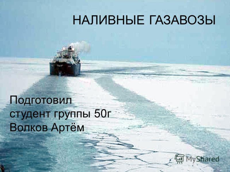 НАЛИВНЫЕ ГАЗАВОЗЫ Подготовил студент группы 50г Волков Артём