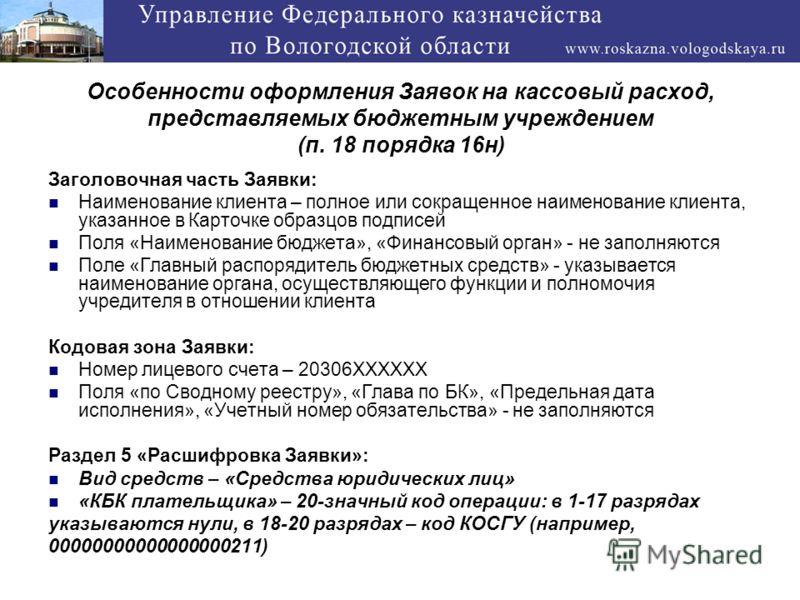 Особенности оформления Заявок на кассовый расход, представляемых бюджетным учреждением (п. 18 порядка 16н) Заголовочная часть Заявки: Наименование клиента – полное или сокращенное наименование клиента, указанное в Карточке образцов подписей Поля «Наи