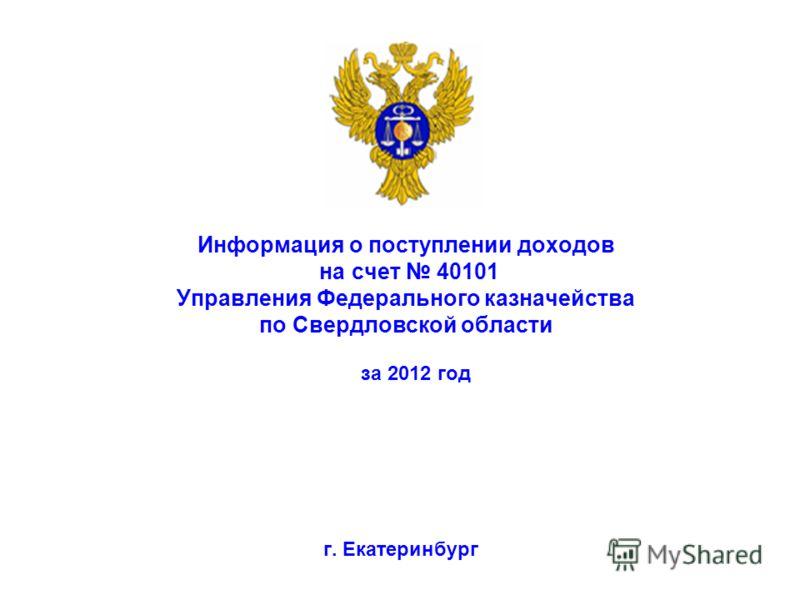 Информация о поступлении доходов на счет 40101 Управления Федерального казначейства по Свердловской области г. Екатеринбург за 2012 год