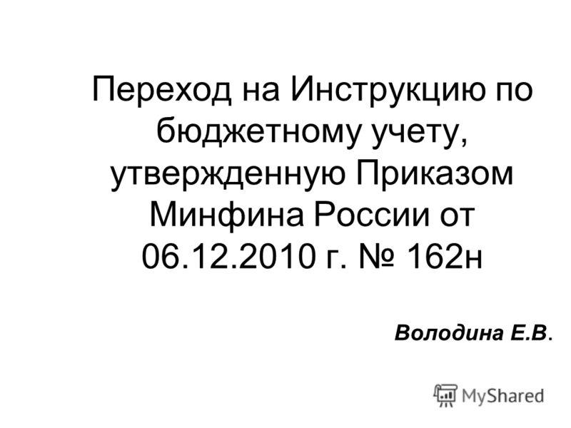 Переход на Инструкцию по бюджетному учету, утвержденную Приказом Минфина России от 06.12.2010 г. 162н Володина Е.В.