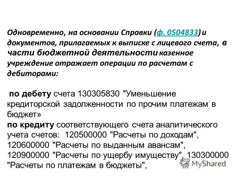 Одновременно, на основании Справки (ф. 0504833) и документов, прилагаемых к выписке с лицевого счета, в части бюджетной деятельности казенное учреждение отражает операции по расчетам с дебиторами:ф. 0504833 по дебету счета 130305830
