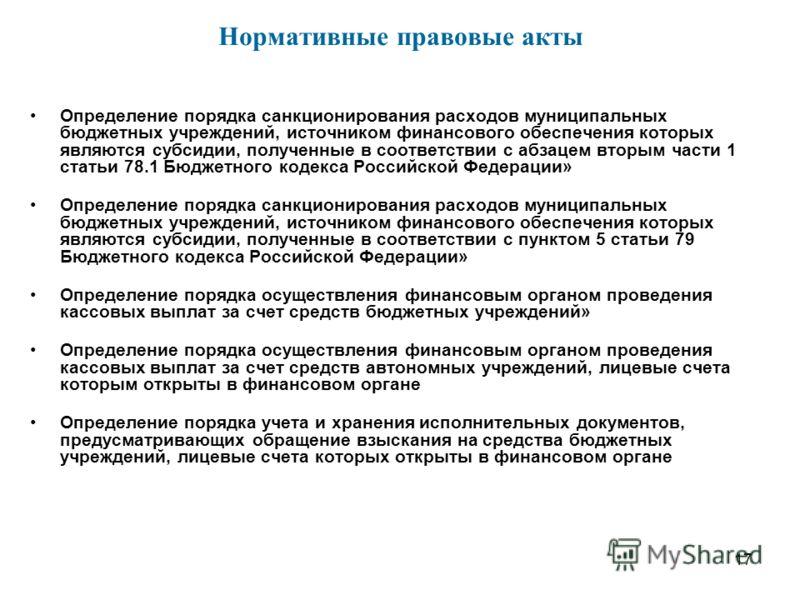 17 Определение порядка санкционирования расходов муниципальных бюджетных учреждений, источником финансового обеспечения которых являются субсидии, полученные в соответствии с абзацем вторым части 1 статьи 78.1 Бюджетного кодекса Российской Федерации»