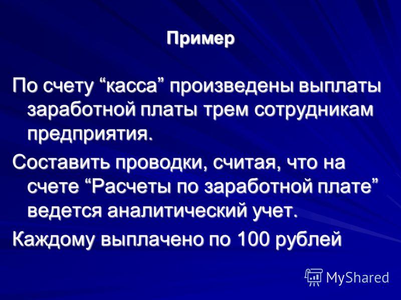Пример По счету касса произведены выплаты заработной платы трем сотрудникам предприятия. Составить проводки, считая, что на счете Расчеты по заработной плате ведется аналитический учет. Каждому выплачено по 100 рублей