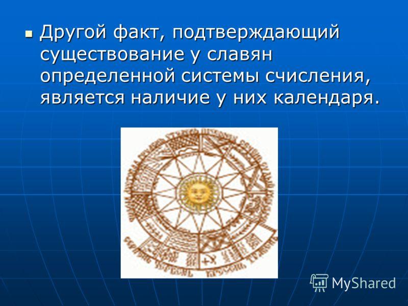 Другой факт, подтверждающий существование у славян определенной системы счисления, является наличие у них календаря. Другой факт, подтверждающий существование у славян определенной системы счисления, является наличие у них календаря.