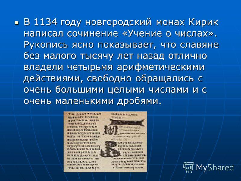 В 1134 году новгородский монах Кирик написал сочинение «Учение о числах». Рукопись ясно показывает, что славяне без малого тысячу лет назад отлично владели четырьмя арифметическими действиями, свободно обращались с очень большими целыми числами и с о