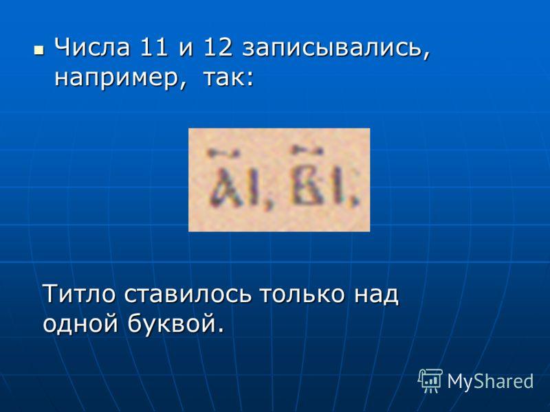 Числа 11 и 12 записывались, например, так: Числа 11 и 12 записывались, например, так: Титло ставилось только над одной буквой.