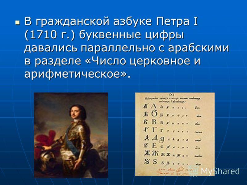 В гражданской азбуке Петра I (1710 г.) буквенные цифры давались параллельно с арабскими в разделе «Число церковное и арифметическое». В гражданской азбуке Петра I (1710 г.) буквенные цифры давались параллельно с арабскими в разделе «Число церковное и