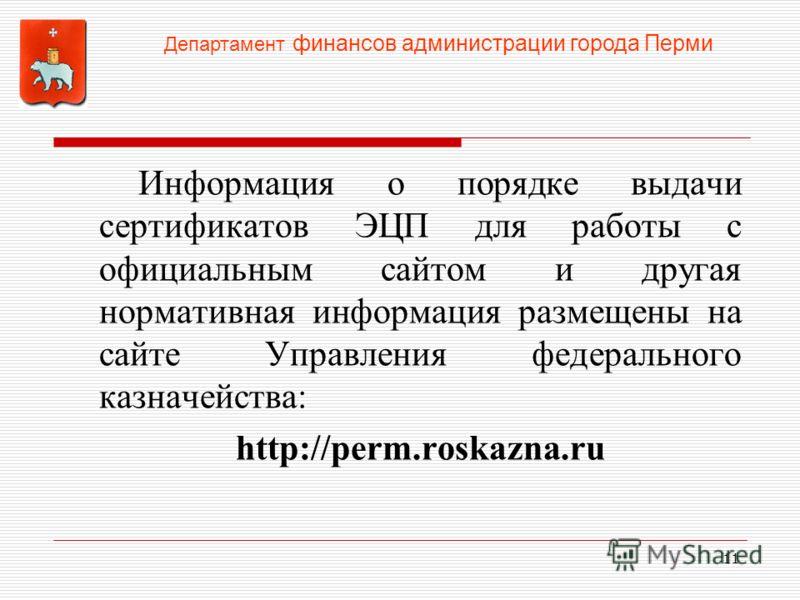 Информация о порядке выдачи сертификатов ЭЦП для работы с официальным сайтом и другая нормативная информация размещены на сайте Управления федерального казначейства: http://perm.roskazna.ru 11 Департамент финансов администрации города Перми