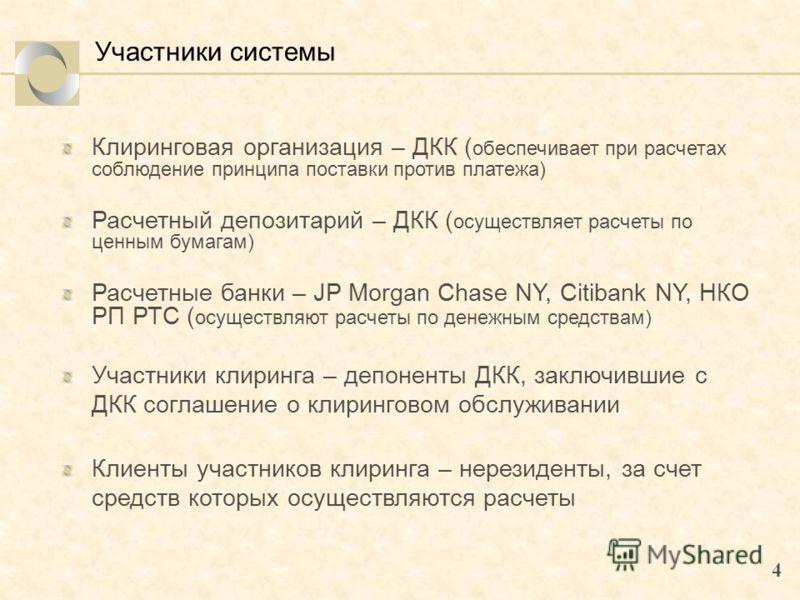 4 Участники системы Клиринговая организация – ДКК ( обеспечивает при расчетах соблюдение принципа поставки против платежа) Расчетный депозитарий – ДКК ( осуществляет расчеты по ценным бумагам) Расчетные банки – JP Morgan Chase NY, Citibank NY, НКО РП