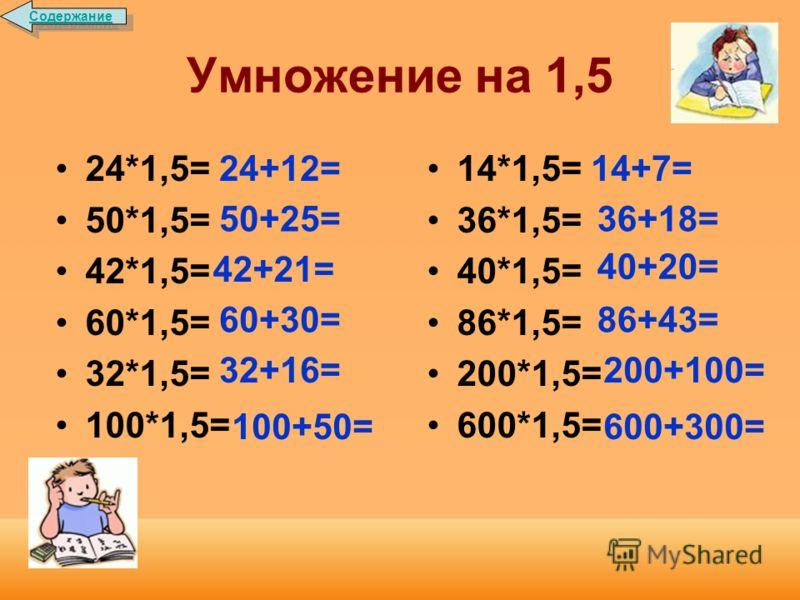 Умножение на 1,5 Чтобы умножить число на 1,5, нужно к исходному числу прибавить его половину. Например: 34*1,5=34+17=51 129*1,5=129+64,5=193,5 Содержание