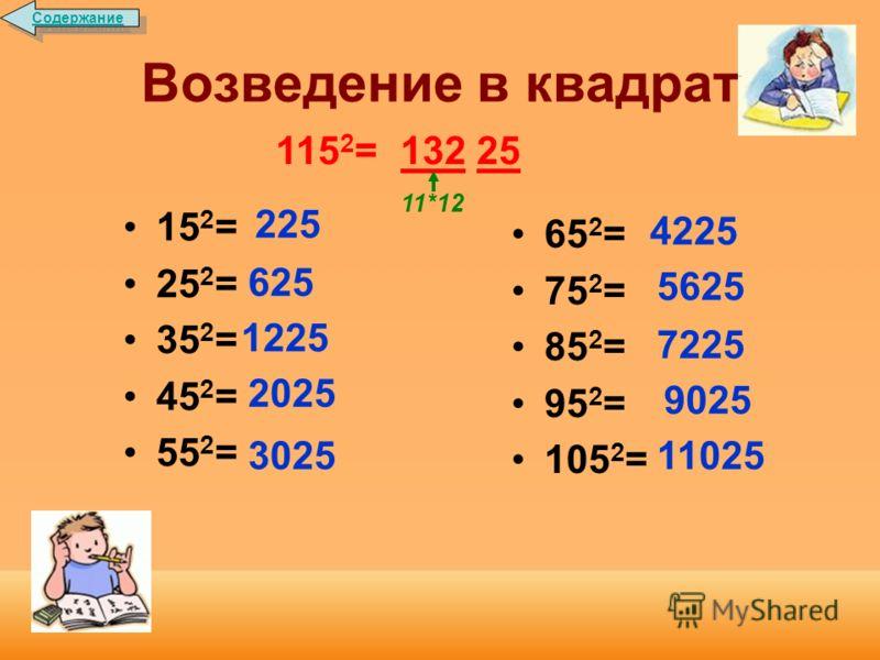 Возведение в квадрат Чтобы возвести в квадрат число, оканчивающееся цифрой 5, умножают число его десятков на число десятков, увеличенное на 1, и к полученному числу приписывают 25. Например: 95 2 = 9025 9*10 Содержание
