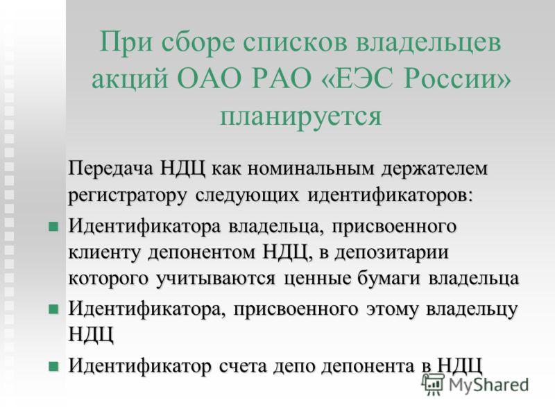 При сборе списков владельцев акций ОАО РАО «ЕЭС России» планируется Передача НДЦ как номинальным держателем регистратору следующих идентификаторов: Идентификатора владельца, присвоенного клиенту депонентом НДЦ, в депозитарии которого учитываются ценн