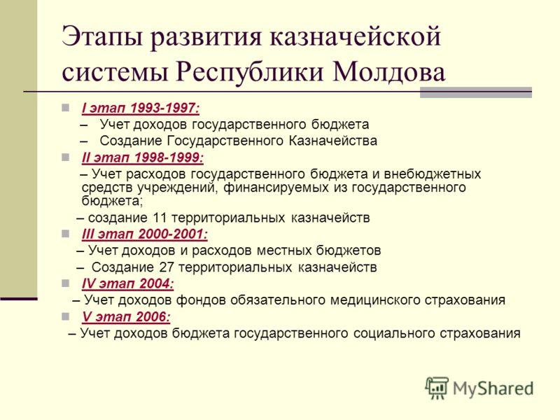 Этапы развития казначейской системы Республики Молдова I этап 1993-1997: – Учет доходов государственного бюджета – Создание Государственного Казначейства II этап 1998-1999: – Учет расходов государственного бюджета и внебюджетных средств учреждений, ф