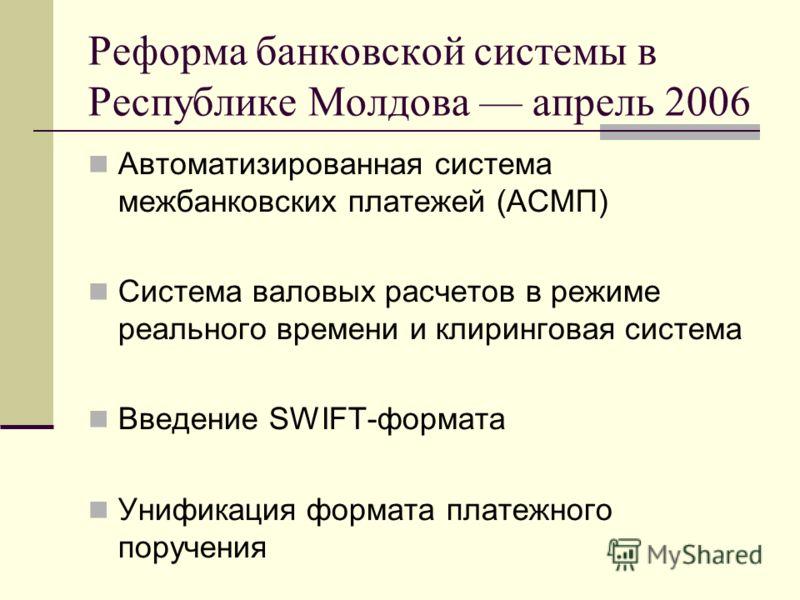 Реформа банковской системы в Республике Молдова апрель 2006 Автоматизированная система межбанковских платежей (АСМП) Cистема валовых расчетов в режиме реального времени и клиринговая система Введение SWIFT-формата Унификация формата платежного поруче