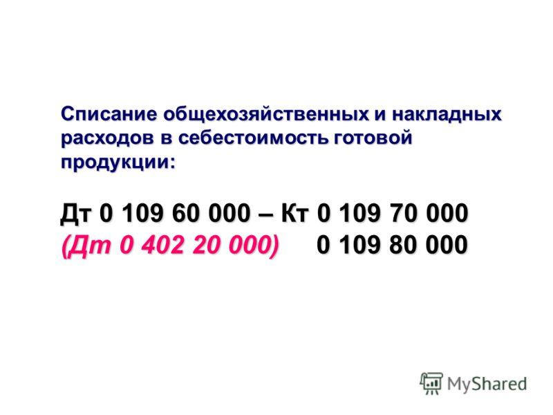 Списание общехозяйственных и накладных расходов в себестоимость готовой продукции: Дт 0 109 60 000 – Кт 0 109 70 000 (Дт 0 402 20 000) 0 109 80 000