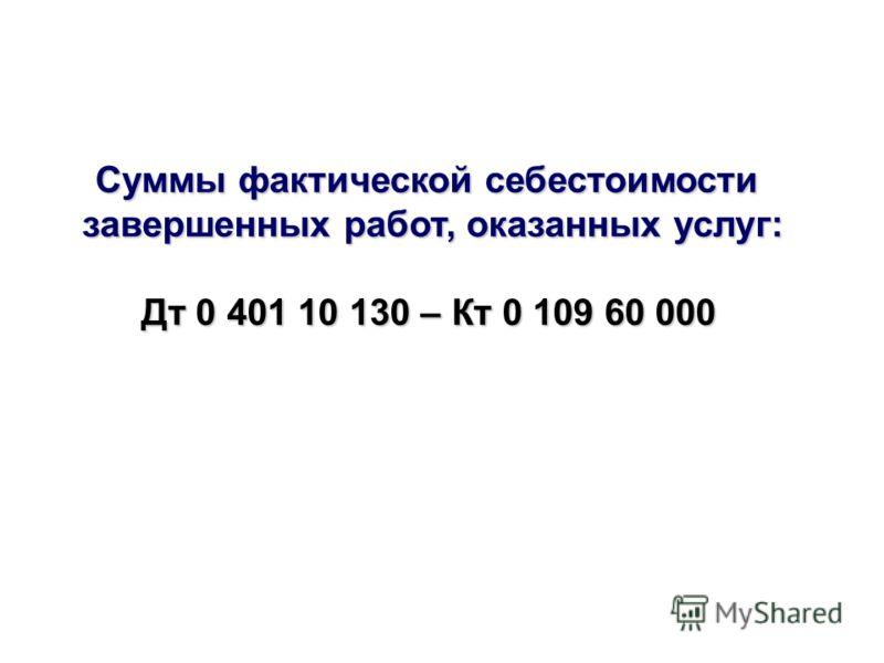 Суммы фактической себестоимости завершенных работ, оказанных услуг: Дт 0 401 10 130 – Кт 0 109 60 000