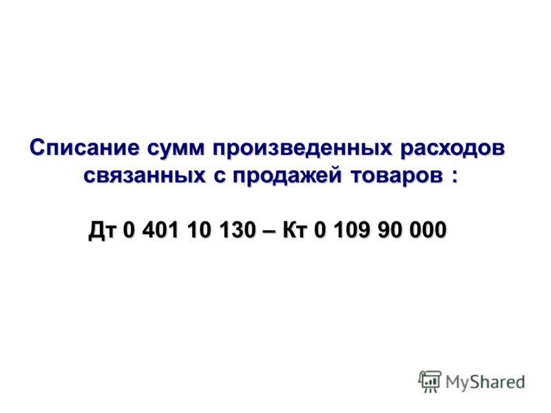 Списание сумм произведенных расходов связанных с продажей товаров : Дт 0 401 10 130 – Кт 0 109 90 000