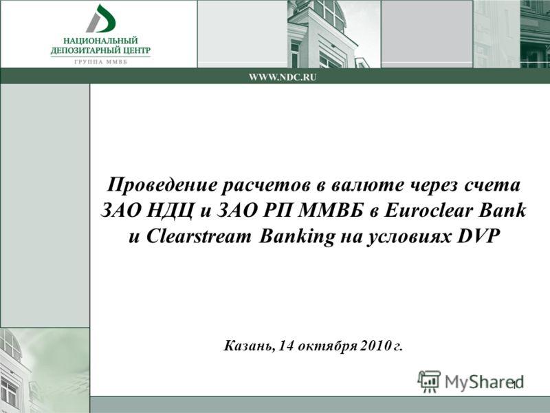 1 Проведение расчетов в валюте через счета ЗАО НДЦ и ЗАО РП ММВБ в Euroclear Bank и Clearstream Banking на условиях DVP Казань, 14 октября 2010 г.