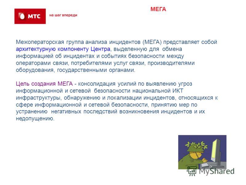 МЕГА Межоператорская группа анализа инцидентов (МЕГА) представляет собой архитектурную компоненту Центра, выделенную для обмена информацией об инцидентах и событиях безопасности между операторами связи, потребителями услуг связи, производителями обор