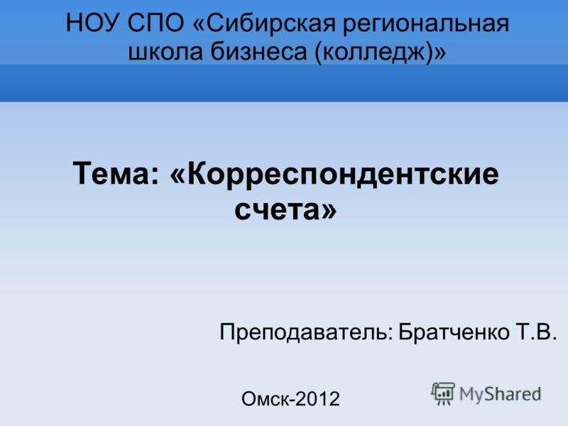Тема: «Корреспондентские счета» Преподаватель: Братченко Т.В. НОУ СПО «Сибирская региональная школа бизнеса (колледж)» Омск-2012
