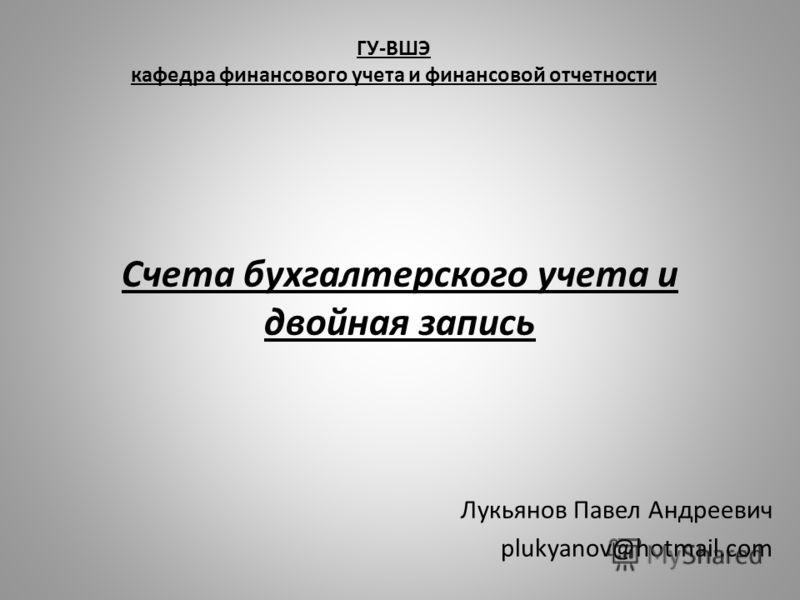 ГУ-ВШЭ кафедра финансового учета и финансовой отчетности Лукьянов Павел Андреевич plukyanov@hotmail.com Счета бухгалтерского учета и двойная запись