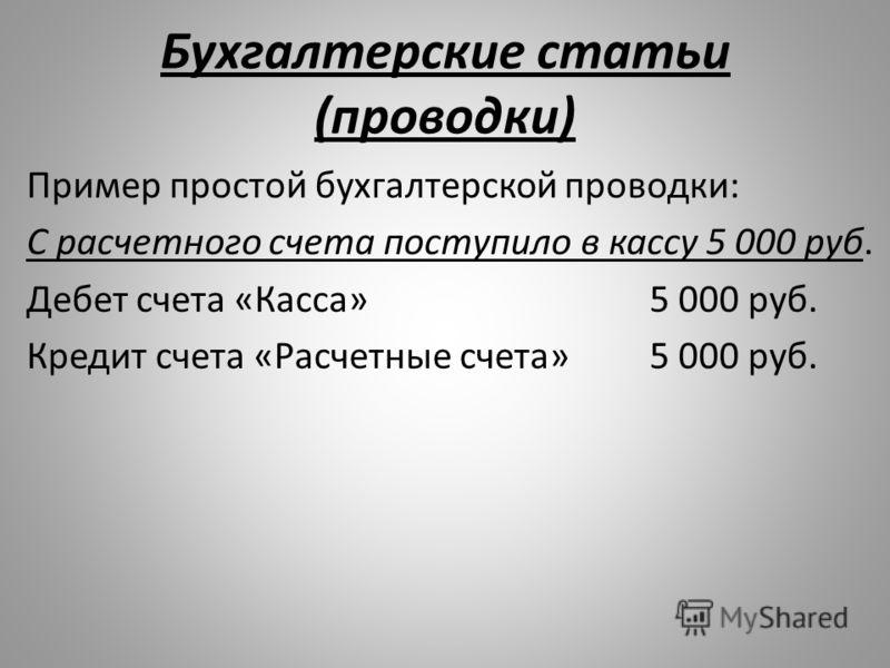 Бухгалтерские статьи (проводки) Пример простой бухгалтерской проводки: С расчетного счета поступило в кассу 5 000 руб. Дебет счета «Касса»5 000 руб. Кредит счета «Расчетные счета»5 000 руб.